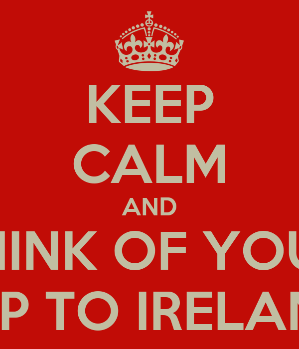 KEEP CALM AND THINK OF YOUR TRIP TO IRELAND