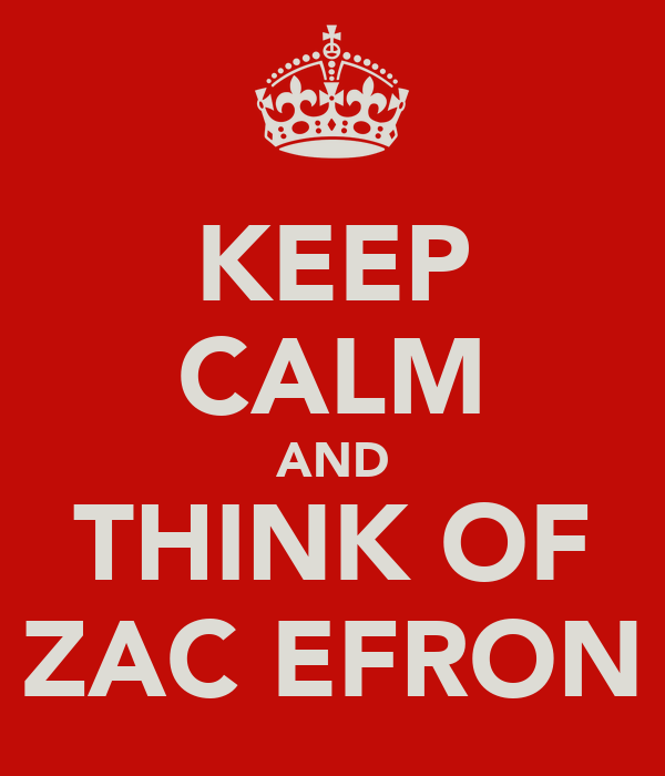 KEEP CALM AND THINK OF ZAC EFRON