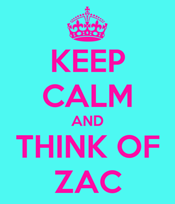 KEEP CALM AND THINK OF ZAC