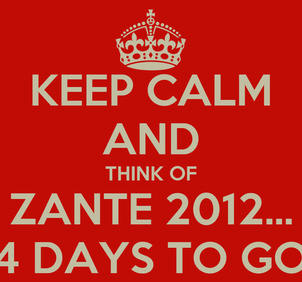 KEEP CALM AND THINK OF ZANTE 2012... 4 DAYS TO GO
