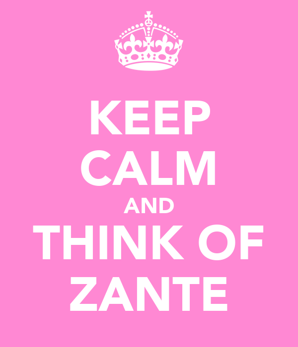 KEEP CALM AND THINK OF ZANTE