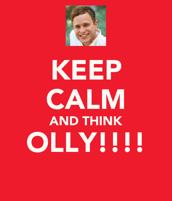 KEEP CALM AND THINK OLLY!!!!