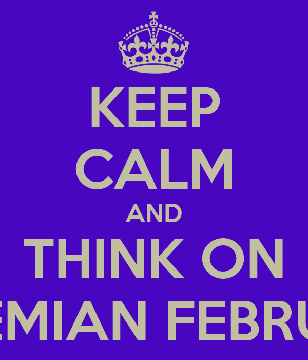 KEEP CALM AND THINK ON BOHEMIAN FEBRUARY