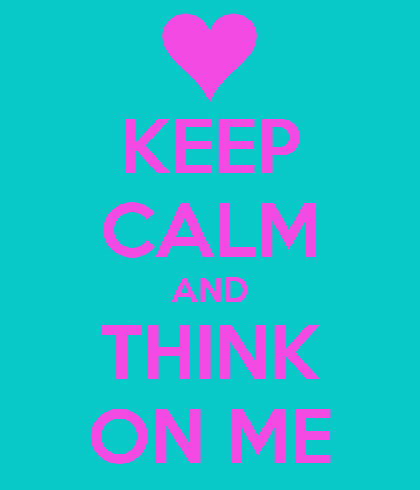 KEEP CALM AND THINK ON ME