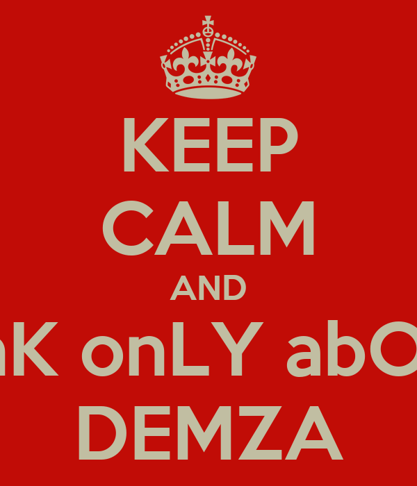 KEEP CALM AND tHinK onLY abOUT  DEMZA