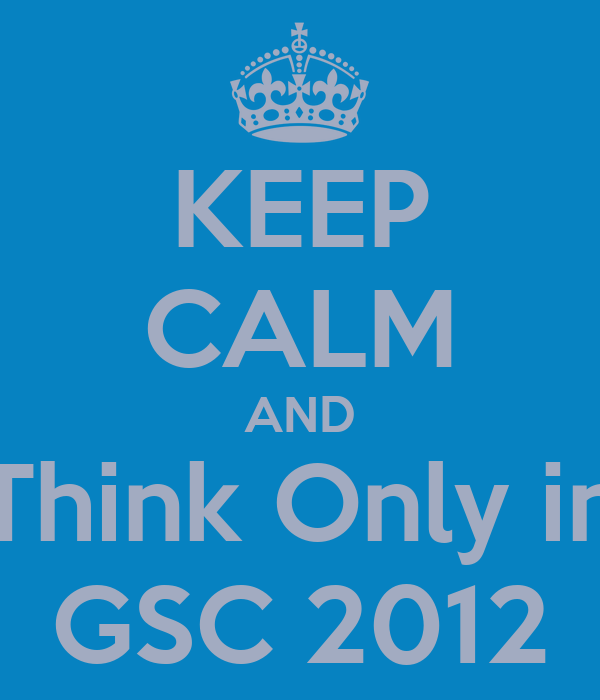 KEEP CALM AND Think Only in GSC 2012