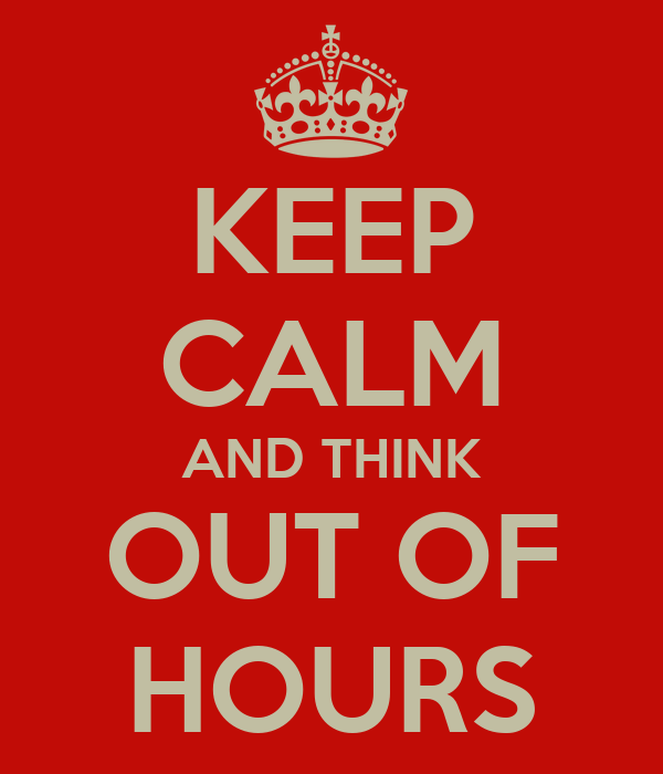 KEEP CALM AND THINK OUT OF HOURS