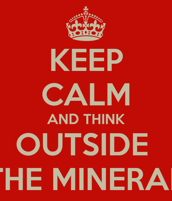 KEEP CALM AND THINK OUTSIDE  THE MINERAL