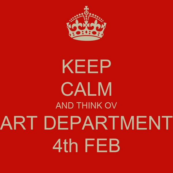 KEEP CALM AND THINK OV ART DEPARTMENT 4th FEB