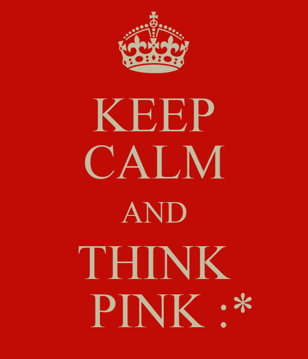 KEEP CALM AND THINK    PINK :*