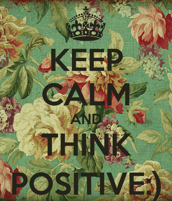 KEEP CALM AND THINK POSITIVE:)
