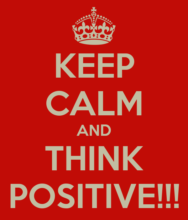KEEP CALM AND THINK POSITIVE!!!
