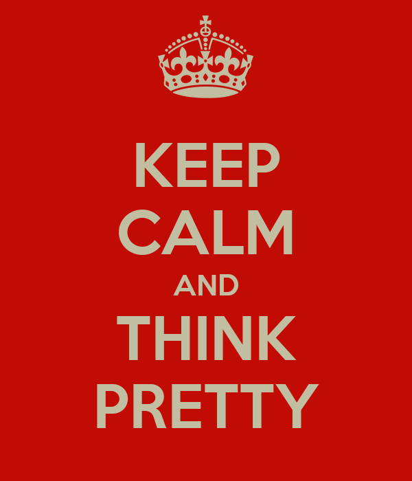 KEEP CALM AND THINK PRETTY