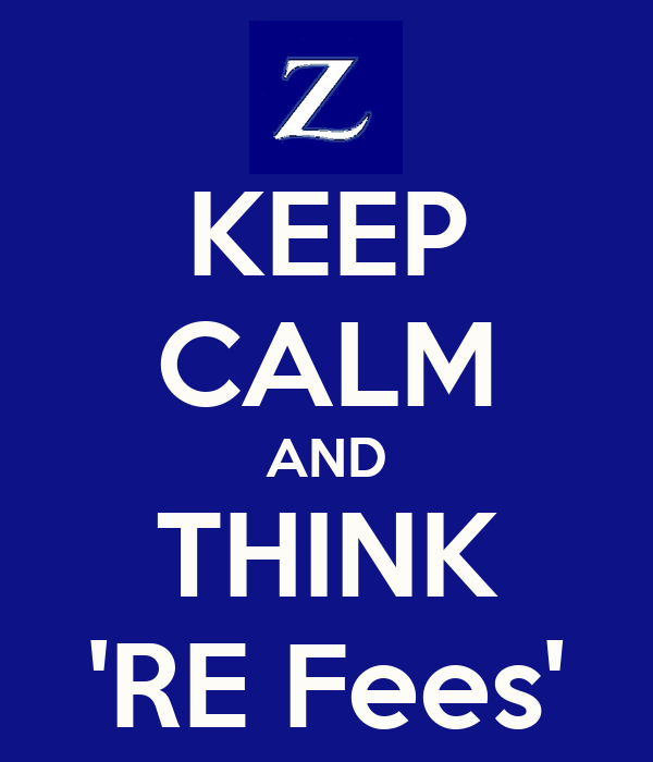 KEEP CALM AND THINK 'RE Fees'