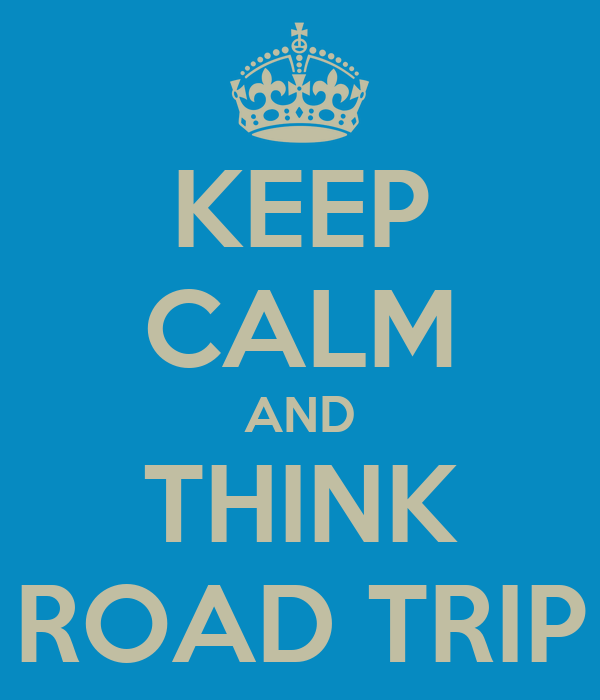 KEEP CALM AND THINK ROAD TRIP
