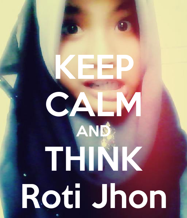KEEP CALM AND THINK Roti Jhon