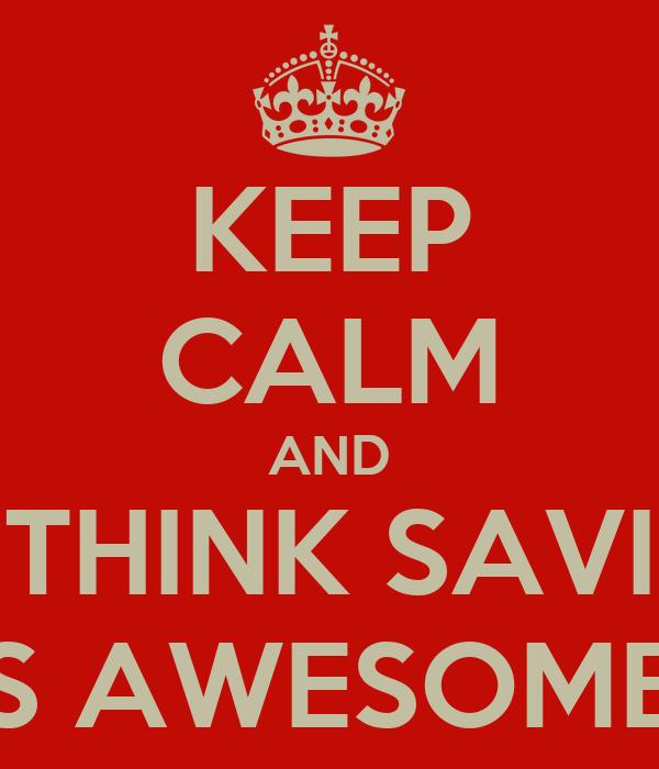 KEEP CALM AND THINK SAVI IS AWESOME