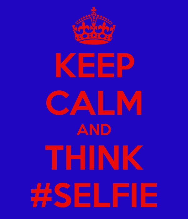 KEEP CALM AND THINK #SELFIE