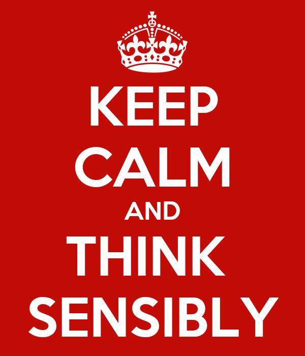 KEEP CALM AND THINK  SENSIBLY