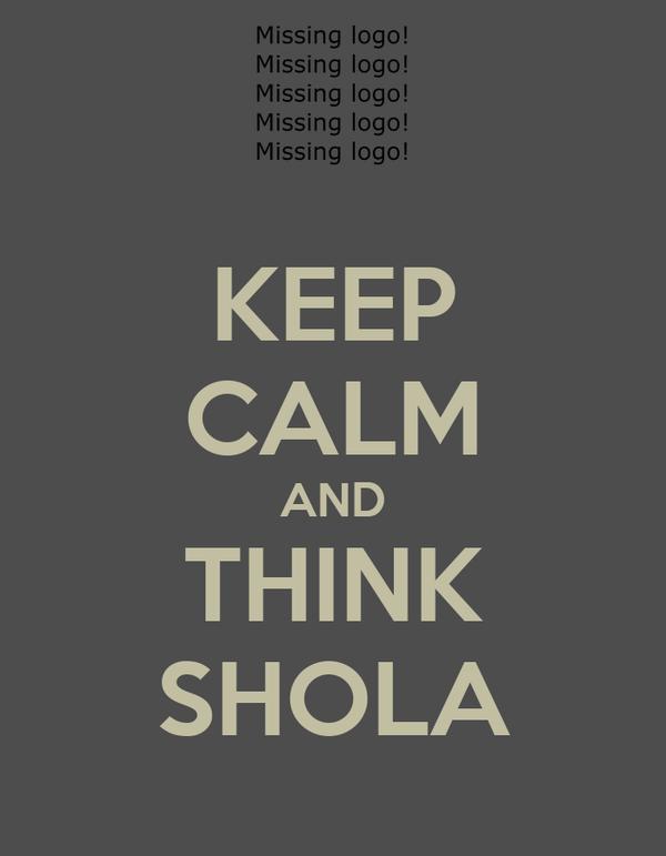 KEEP CALM AND THINK SHOLA