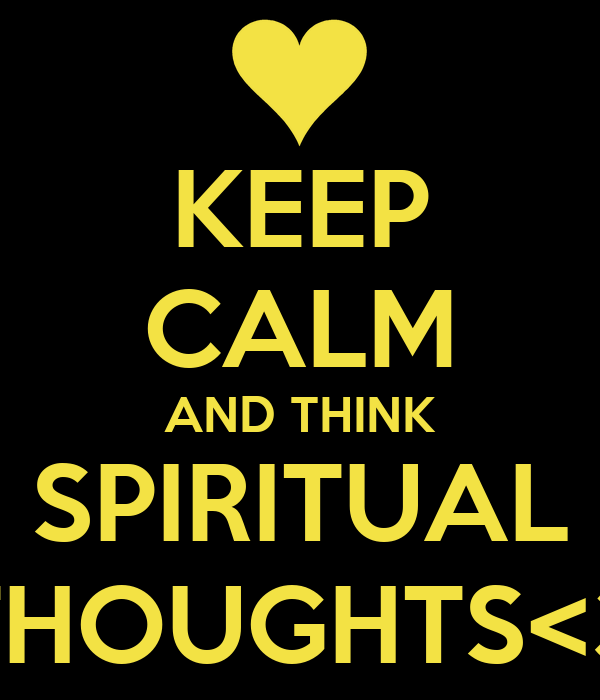 KEEP CALM AND THINK SPIRITUAL THOUGHTS<3