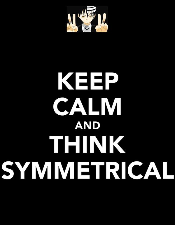KEEP CALM AND THINK SYMMETRICAL