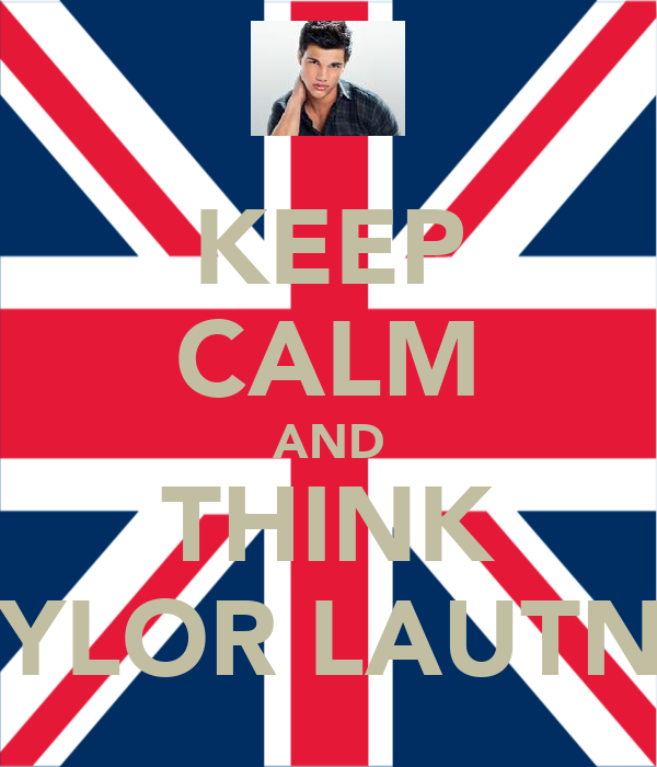 KEEP CALM AND THINK TAYLOR LAUTNER