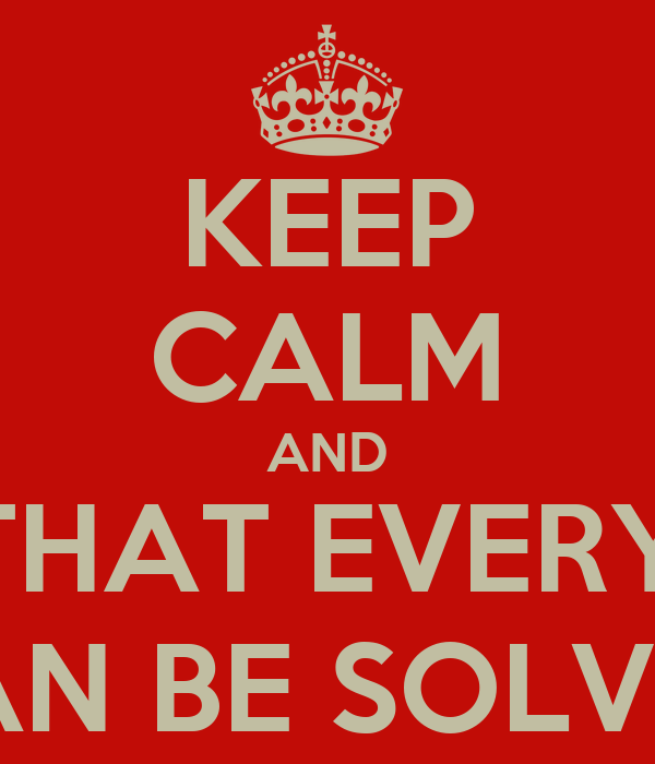 KEEP CALM AND THINK THAT EVERYTHING  CAN BE SOLVED