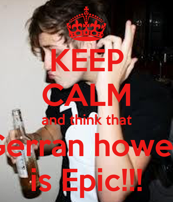 KEEP CALM and think that Gerran howell is Epic!!!