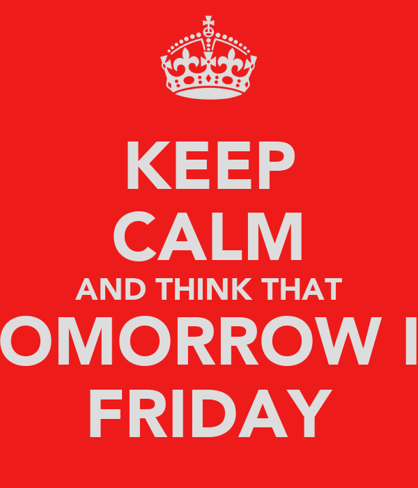 KEEP CALM AND THINK THAT TOMORROW IS FRIDAY
