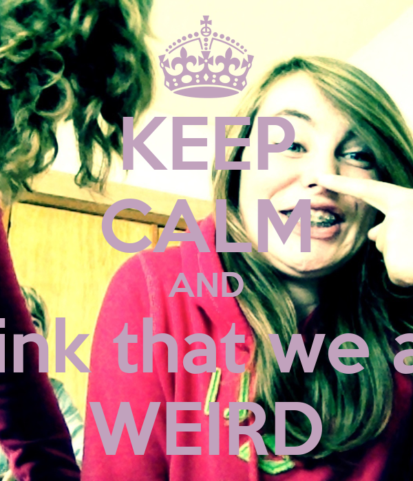 KEEP CALM AND Think that we are WEIRD
