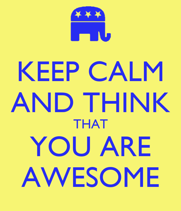 KEEP CALM AND THINK THAT YOU ARE AWESOME