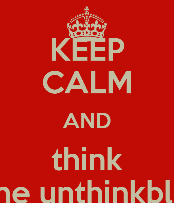 KEEP CALM AND think the unthinkble