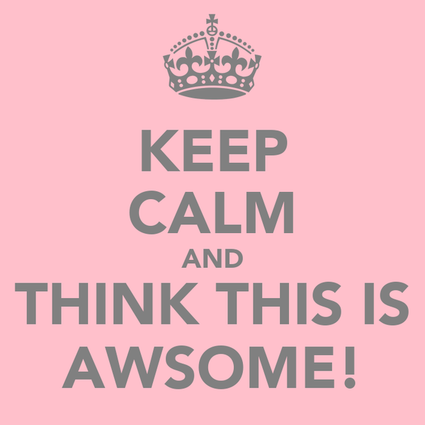 KEEP CALM AND THINK THIS IS AWSOME!