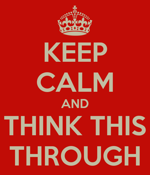 KEEP CALM AND THINK THIS THROUGH