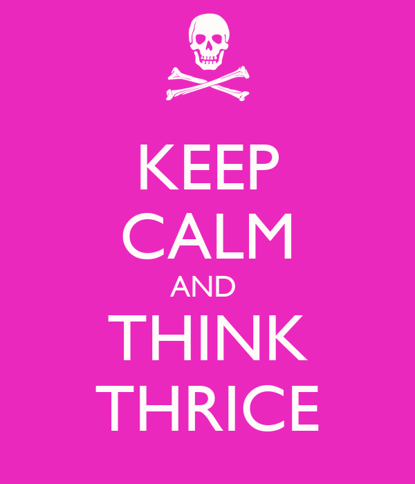 KEEP CALM AND  THINK THRICE