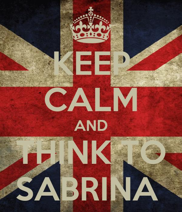 KEEP CALM AND THINK TO SABRINA