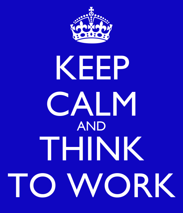KEEP CALM AND THINK TO WORK