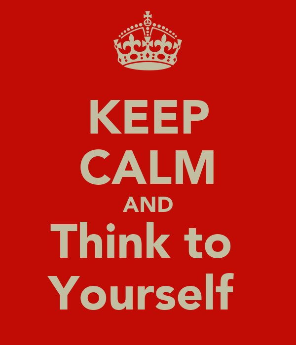 KEEP CALM AND Think to  Yourself