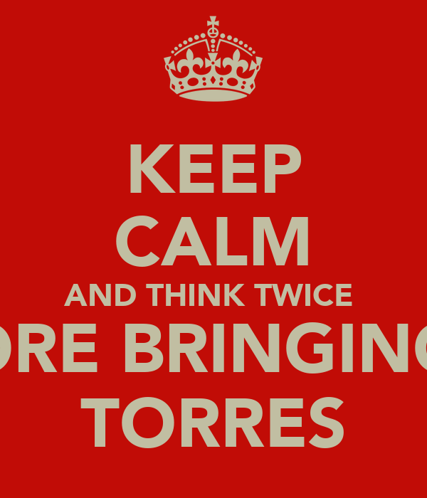KEEP CALM AND THINK TWICE  BEFORE BRINGING ON TORRES