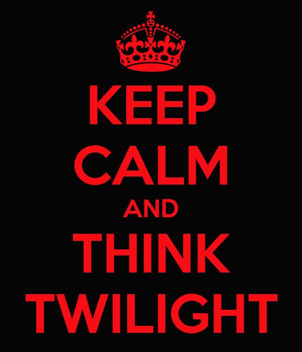 KEEP CALM AND THINK TWILIGHT