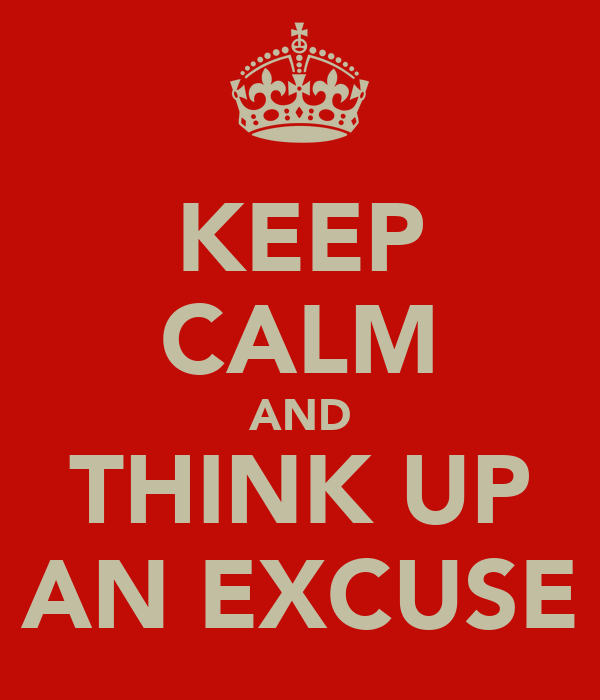 KEEP CALM AND THINK UP AN EXCUSE
