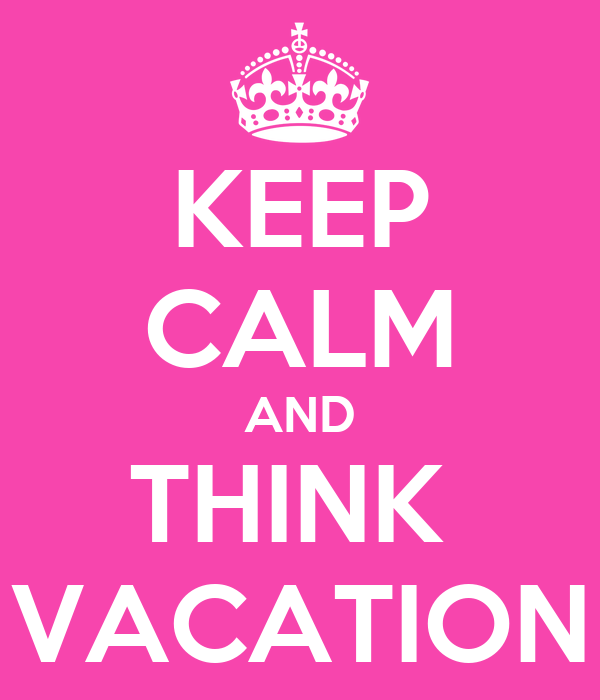 KEEP CALM AND THINK  VACATION
