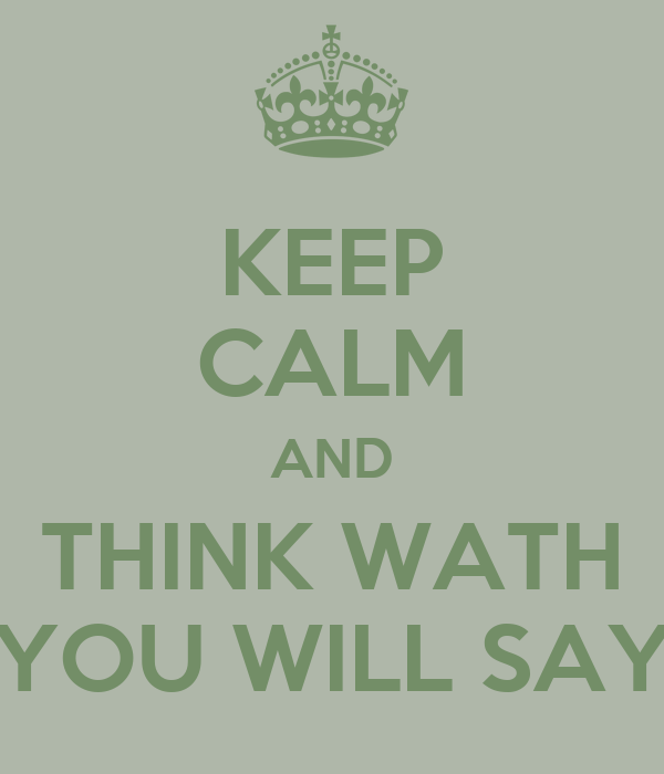 KEEP CALM AND THINK WATH YOU WILL SAY