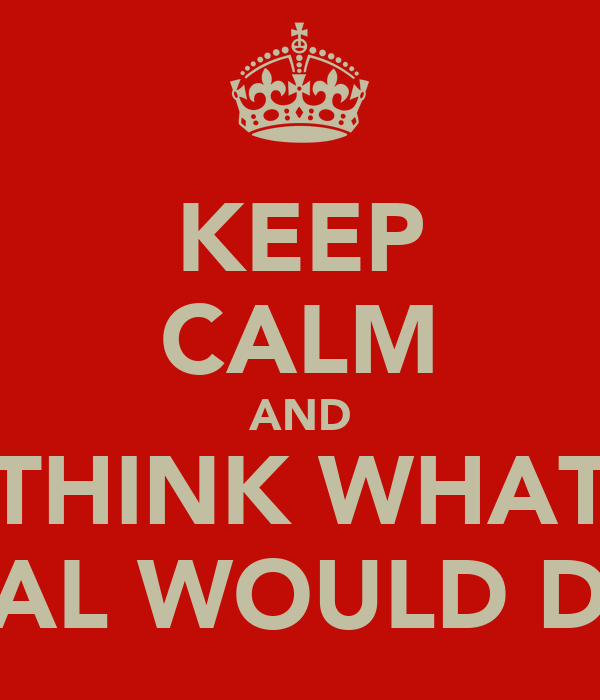 KEEP CALM AND THINK WHAT GAL WOULD DO