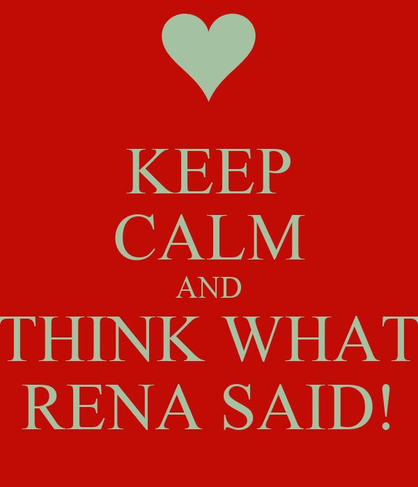 KEEP CALM AND THINK WHAT RENA SAID!