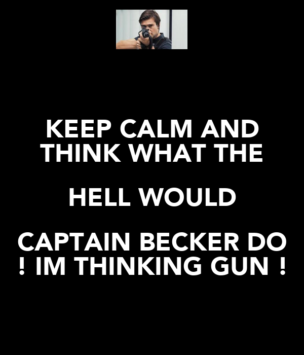 KEEP CALM AND THINK WHAT THE HELL WOULD CAPTAIN BECKER DO ! IM THINKING GUN !
