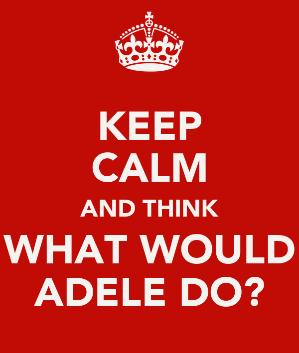 KEEP CALM AND THINK WHAT WOULD ADELE DO?