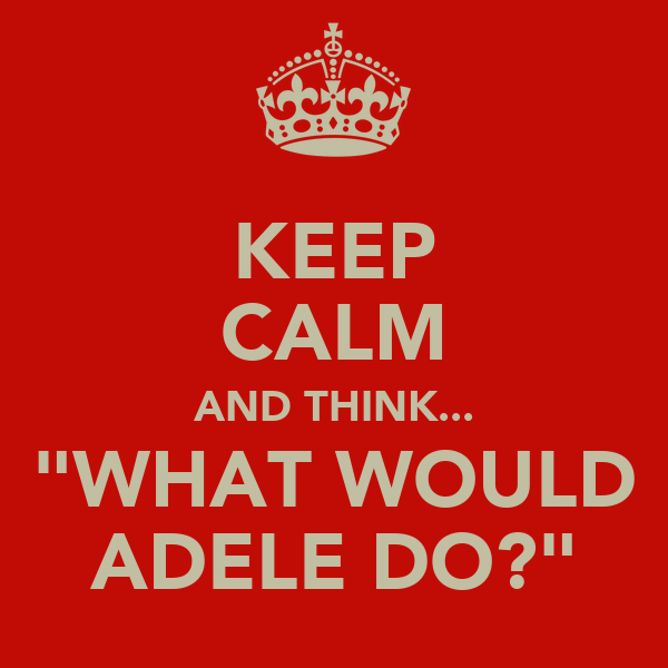 "KEEP CALM AND THINK... ""WHAT WOULD ADELE DO?"""