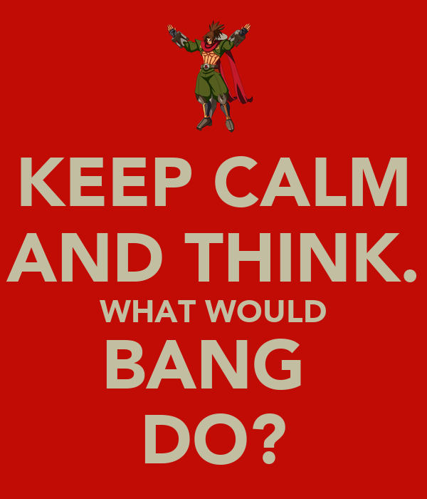 KEEP CALM AND THINK. WHAT WOULD BANG  DO?